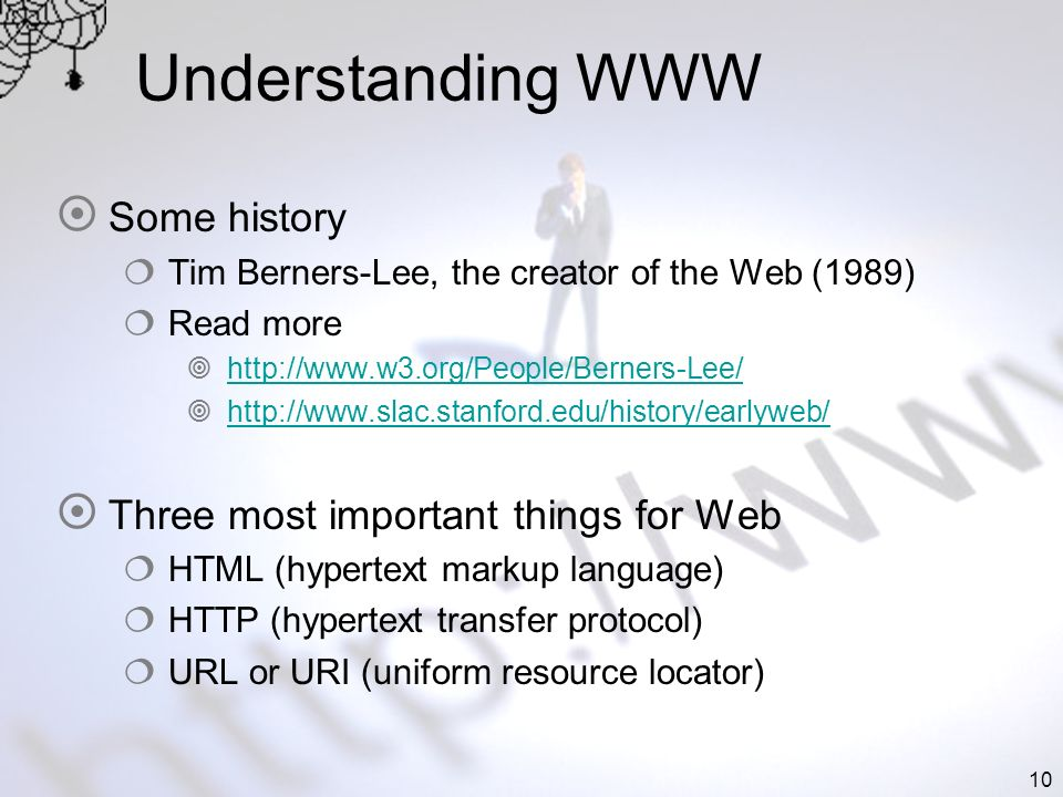10 Understanding WWW Some history Tim Berners-Lee, the creator of the Web (1989) Read more http://www.w3.org/People/Berners-Lee/ http://www.slac.stanford.edu/history/earlyweb/ Three most important things for Web HTML (hypertext markup language) HTTP (hypertext transfer protocol) URL or URI (uniform resource locator)