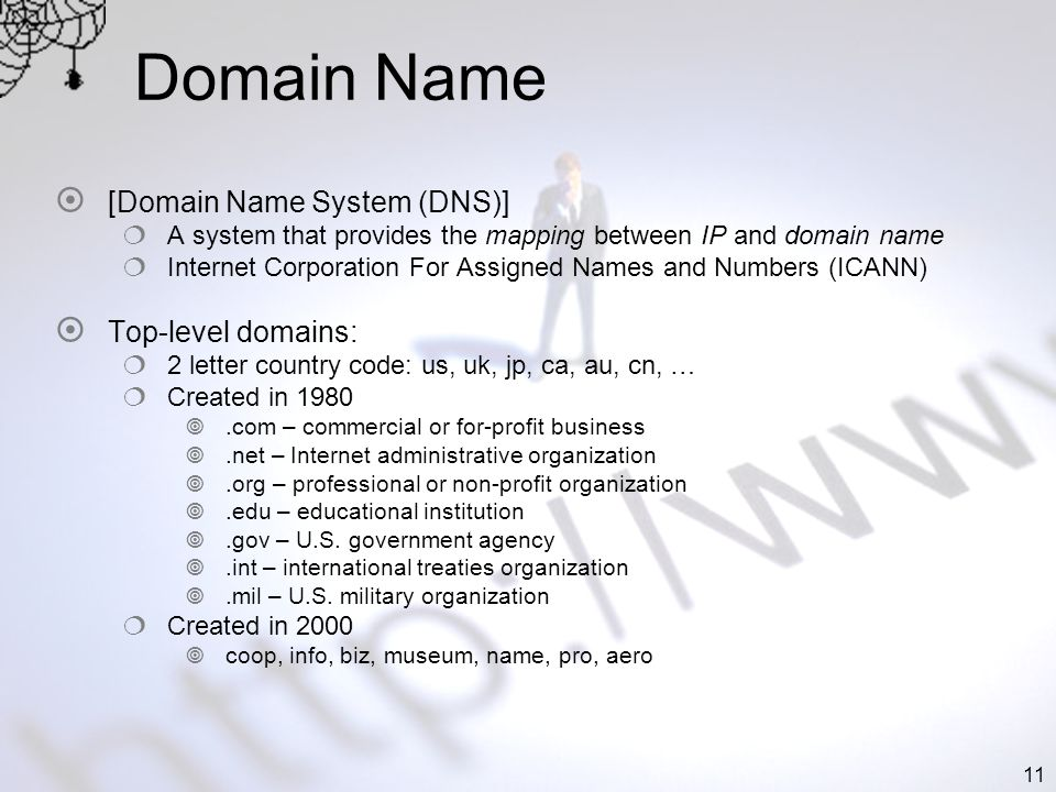 11 Domain Name [Domain Name System (DNS)] A system that provides the mapping between IP and domain name Internet Corporation For Assigned Names and Numbers (ICANN) Top-level domains: 2 letter country code: us, uk, jp, ca, au, cn, … Created in 1980.com – commercial or for-profit business.net – Internet administrative organization.org – professional or non-profit organization.edu – educational institution.gov – U.S.