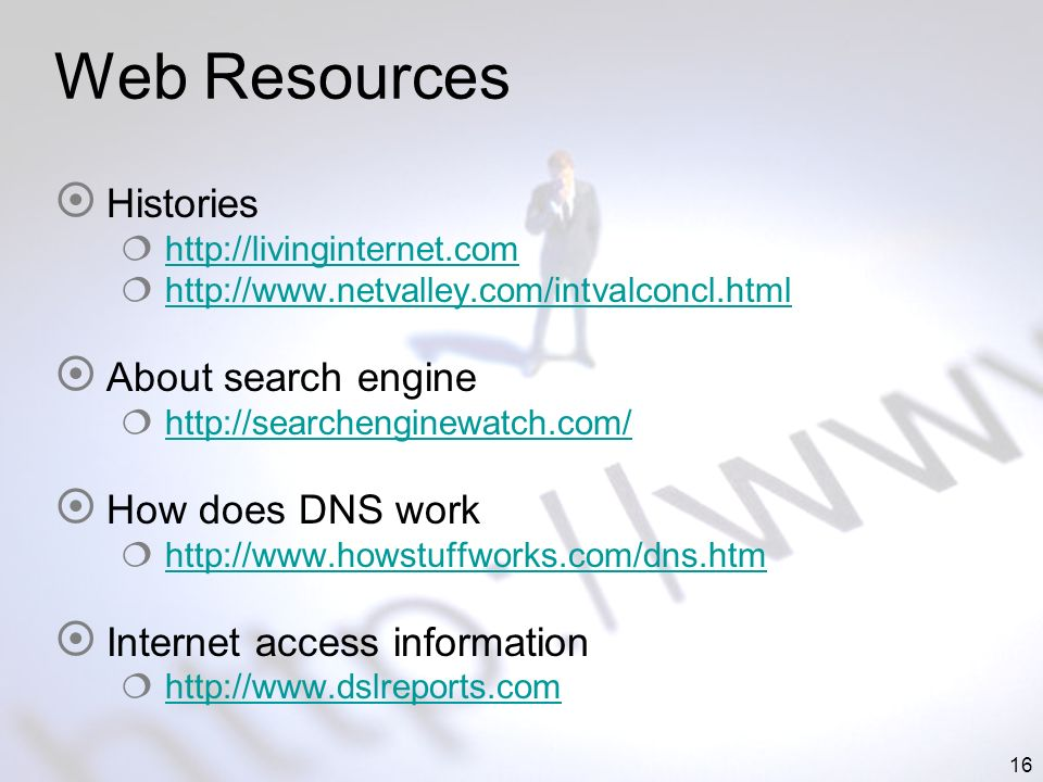 16 Web Resources Histories http://livinginternet.com http://www.netvalley.com/intvalconcl.html About search engine http://searchenginewatch.com/ How does DNS work http://www.howstuffworks.com/dns.htm Internet access information http://www.dslreports.com
