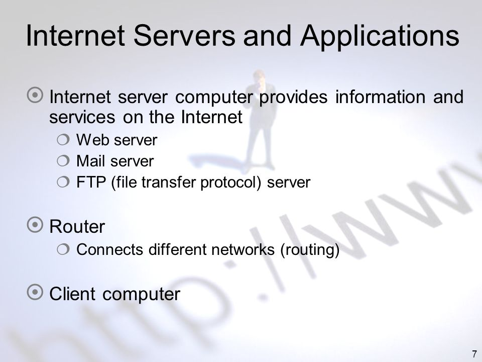 7 Internet Servers and Applications Internet server computer provides information and services on the Internet Web server Mail server FTP (file transfer protocol) server Router Connects different networks (routing) Client computer