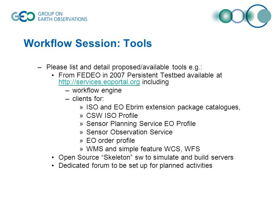 Workflow Session: Tools –Please list and detail proposed/available tools e.g.: From FEDEO in 2007 Persistent Testbed available at http://services.eoportal.org including http://services.eoportal.org –workflow engine –clients for: »ISO and EO Ebrim extension package catalogues, »CSW ISO Profile »Sensor Planning Service EO Profile »Sensor Observation Service »EO order profile »WMS and simple feature WCS, WFS Open Source Skeleton sw to simulate and build servers Dedicated forum to be set up for planned activities