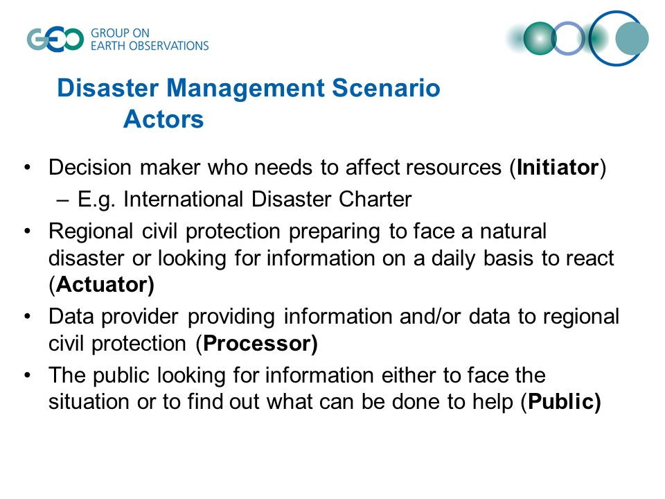 Disaster Management Scenario Actors Decision maker who needs to affect resources (Initiator) –E.g.
