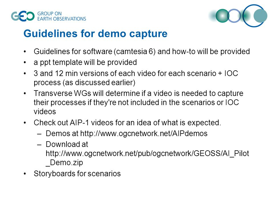 Guidelines for demo capture Guidelines for software (camtesia 6) and how-to will be provided a ppt template will be provided 3 and 12 min versions of each video for each scenario + IOC process (as discussed earlier) Transverse WGs will determine if a video is needed to capture their processes if they re not included in the scenarios or IOC videos Check out AIP-1 videos for an idea of what is expected.