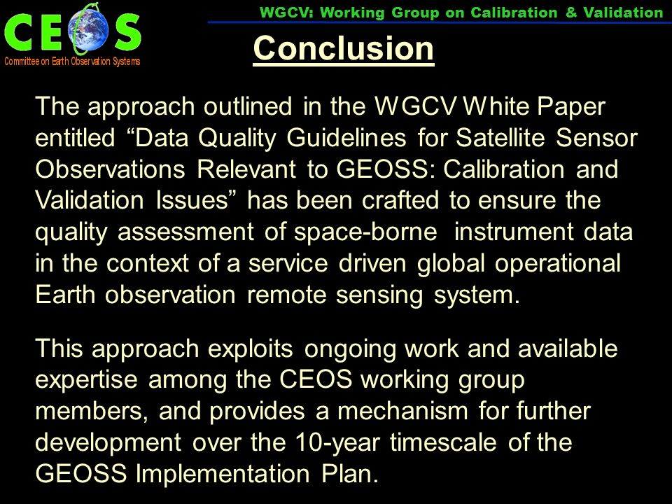 Conclusion The approach outlined in the WGCV White Paper entitled Data Quality Guidelines for Satellite Sensor Observations Relevant to GEOSS: Calibration and Validation Issues has been crafted to ensure the quality assessment of space-borne instrument data in the context of a service driven global operational Earth observation remote sensing system.