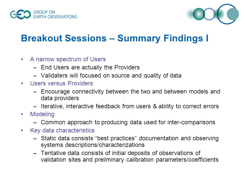 Breakout Sessions – Summary Findings I A narrow spectrum of Users –End Users are actually the Providers –Validaters will focused on source and quality of data Users versus Providers –Encourage connectivity between the two and between models and data providers –Iterative, interactive feedback from users & ability to correct errors Modeling –Common approach to producing data used for inter-comparisons Key data characteristics –Static data consists best practices documentation and observing systems descriptions/characterizations –Tentative data consists of initial deposits of observations of validation sites and preliminary calibration parameters/coefficients