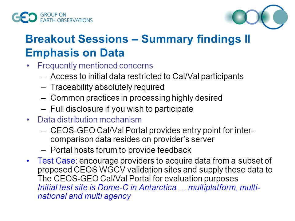 Breakout Sessions – Summary findings II Emphasis on Data Frequently mentioned concerns –Access to initial data restricted to Cal/Val participants –Traceability absolutely required –Common practices in processing highly desired –Full disclosure if you wish to participate Data distribution mechanism –CEOS-GEO Cal/Val Portal provides entry point for inter- comparison data resides on providers server –Portal hosts forum to provide feedback Test Case: encourage providers to acquire data from a subset of proposed CEOS WGCV validation sites and supply these data to The CEOS-GEO Cal/Val Portal for evaluation purposes Initial test site is Dome-C in Antarctica … multiplatform, multi- national and multi agency