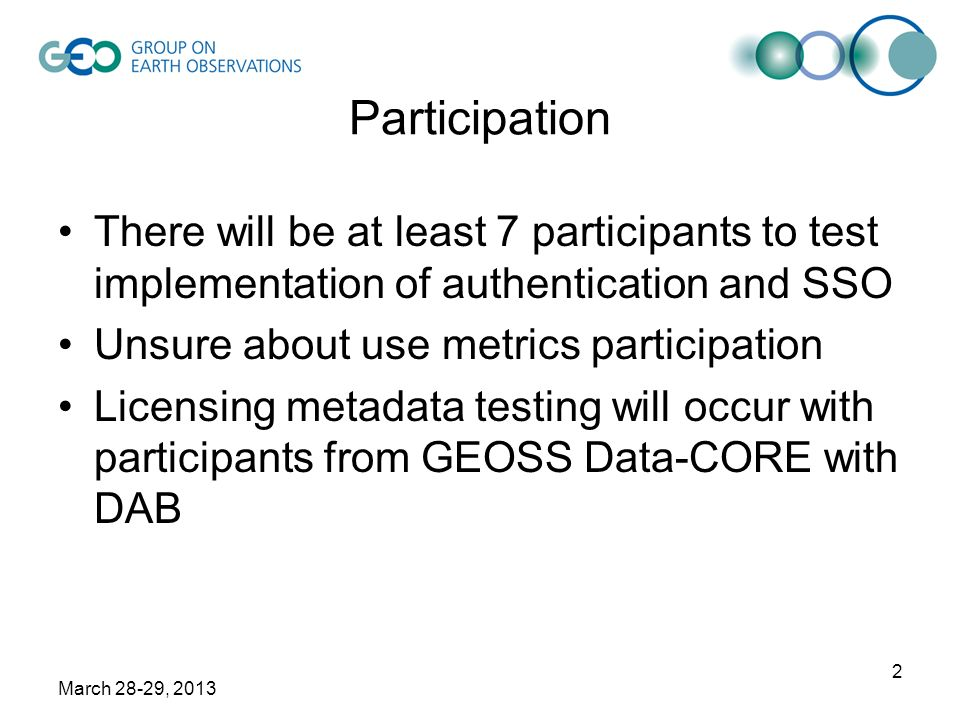 March 28-29, 2013 2 Participation There will be at least 7 participants to test implementation of authentication and SSO Unsure about use metrics participation Licensing metadata testing will occur with participants from GEOSS Data-CORE with DAB