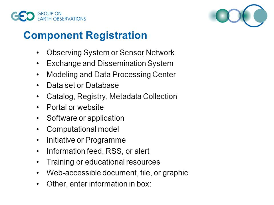 Component Registration Observing System or Sensor Network Exchange and Dissemination System Modeling and Data Processing Center Data set or Database Catalog, Registry, Metadata Collection Portal or website Software or application Computational model Initiative or Programme Information feed, RSS, or alert Training or educational resources Web-accessible document, file, or graphic Other, enter information in box:
