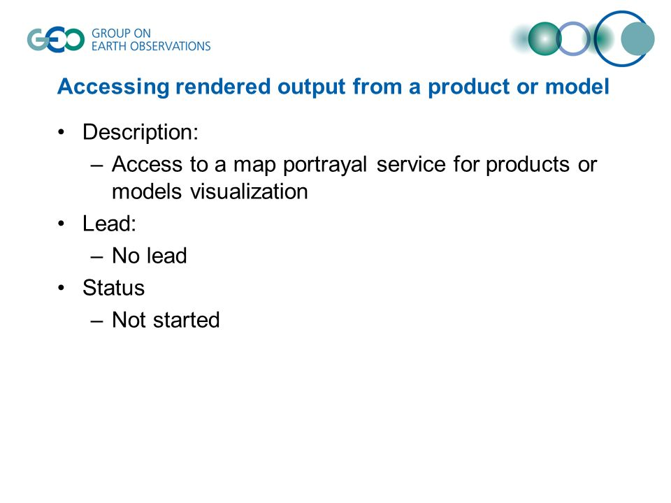 Accessing rendered output from a product or model Description: –Access to a map portrayal service for products or models visualization Lead: –No lead Status –Not started