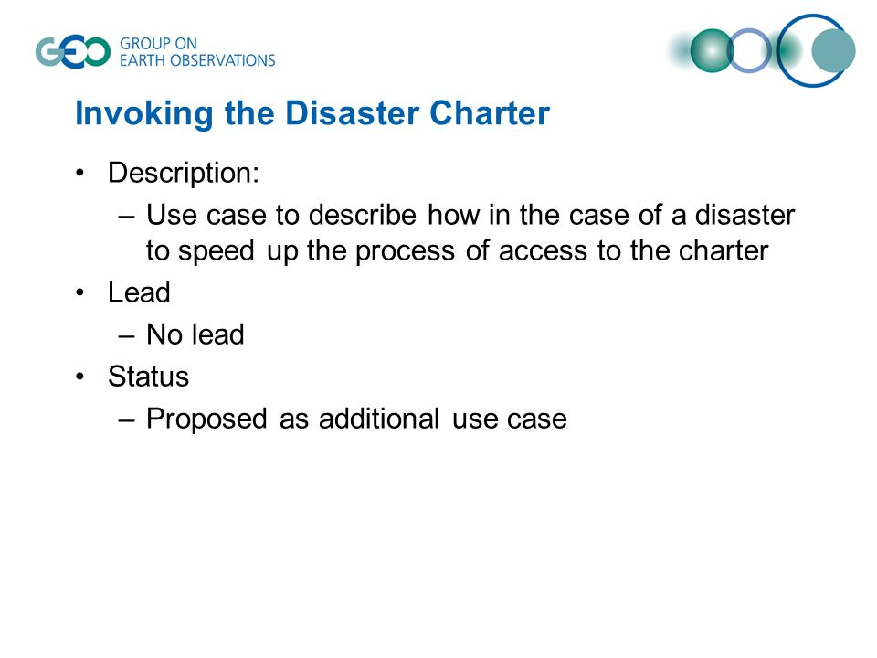 Invoking the Disaster Charter Description: –Use case to describe how in the case of a disaster to speed up the process of access to the charter Lead –No lead Status –Proposed as additional use case