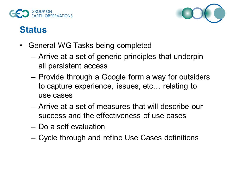 Status General WG Tasks being completed –Arrive at a set of generic principles that underpin all persistent access –Provide through a Google form a way for outsiders to capture experience, issues, etc… relating to use cases –Arrive at a set of measures that will describe our success and the effectiveness of use cases –Do a self evaluation –Cycle through and refine Use Cases definitions