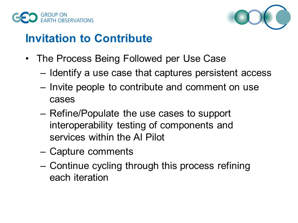 Invitation to Contribute The Process Being Followed per Use Case –Identify a use case that captures persistent access –Invite people to contribute and comment on use cases –Refine/Populate the use cases to support interoperability testing of components and services within the AI Pilot –Capture comments –Continue cycling through this process refining each iteration