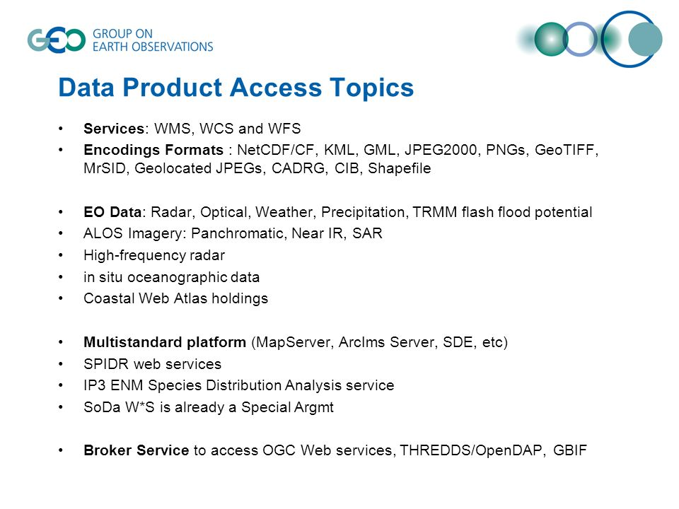 Data Product Access Topics Services: WMS, WCS and WFS Encodings Formats : NetCDF/CF, KML, GML, JPEG2000, PNGs, GeoTIFF, MrSID, Geolocated JPEGs, CADRG, CIB, Shapefile EO Data: Radar, Optical, Weather, Precipitation, TRMM flash flood potential ALOS Imagery: Panchromatic, Near IR, SAR High-frequency radar in situ oceanographic data Coastal Web Atlas holdings Multistandard platform (MapServer, ArcIms Server, SDE, etc) SPIDR web services IP3 ENM Species Distribution Analysis service SoDa W*S is already a Special Argmt Broker Service to access OGC Web services, THREDDS/OpenDAP, GBIF