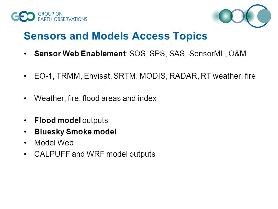 Sensors and Models Access Topics Sensor Web Enablement: SOS, SPS, SAS, SensorML, O&M EO-1, TRMM, Envisat, SRTM, MODIS, RADAR, RT weather, fire Weather, fire, flood areas and index Flood model outputs Bluesky Smoke model Model Web CALPUFF and WRF model outputs