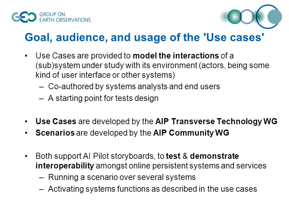 Goal, audience, and usage of the Use cases Use Cases are provided to model the interactions of a (sub)system under study with its environment (actors, being some kind of user interface or other systems) –Co-authored by systems analysts and end users –A starting point for tests design Use Cases are developed by the AIP Transverse Technology WG Scenarios are developed by the AIP Community WG Both support AI Pilot storyboards, to test & demonstrate interoperability amongst online persistent systems and services –Running a scenario over several systems –Activating systems functions as described in the use cases