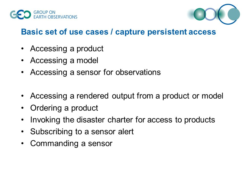 Basic set of use cases / capture persistent access Accessing a product Accessing a model Accessing a sensor for observations Accessing a rendered output from a product or model Ordering a product Invoking the disaster charter for access to products Subscribing to a sensor alert Commanding a sensor