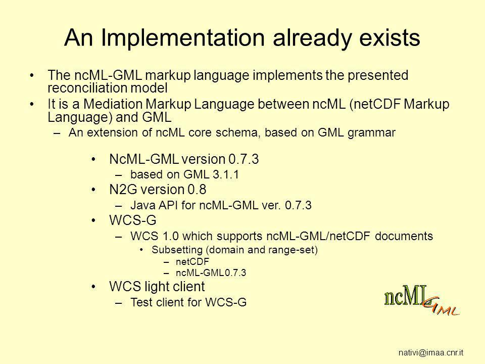 nativi@imaa.cnr.it An Implementation already exists The ncML-GML markup language implements the presented reconciliation model It is a Mediation Markup Language between ncML (netCDF Markup Language) and GML –An extension of ncML core schema, based on GML grammar NcML-GML version 0.7.3 –based on GML 3.1.1 N2G version 0.8 –Java API for ncML-GML ver.