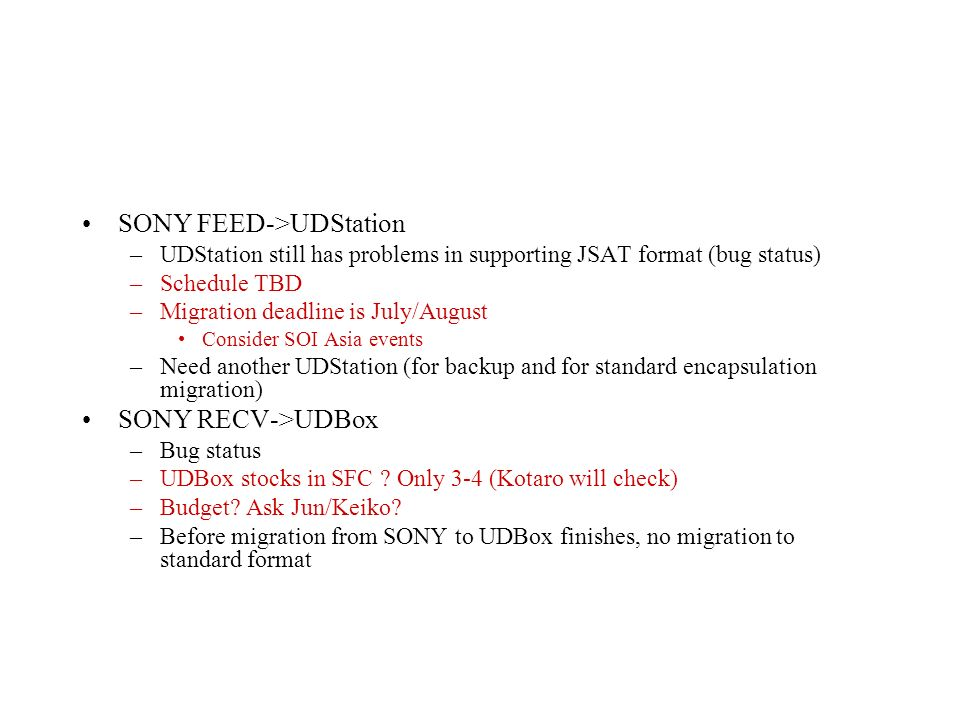 SONY FEED->UDStation –UDStation still has problems in supporting JSAT format (bug status) –Schedule TBD –Migration deadline is July/August Consider SOI Asia events –Need another UDStation (for backup and for standard encapsulation migration) SONY RECV->UDBox –Bug status –UDBox stocks in SFC .
