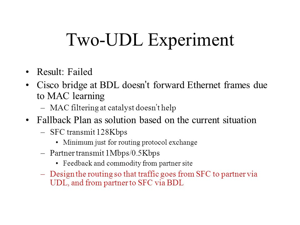 Result: Failed Cisco bridge at BDL doesn t forward Ethernet frames due to MAC learning –MAC filtering at catalyst doesn t help Fallback Plan as solution based on the current situation –SFC transmit 128Kbps Minimum just for routing protocol exchange –Partner transmit 1Mbps/0.5Kbps Feedback and commodity from partner site –Design the routing so that traffic goes from SFC to partner via UDL, and from partner to SFC via BDL