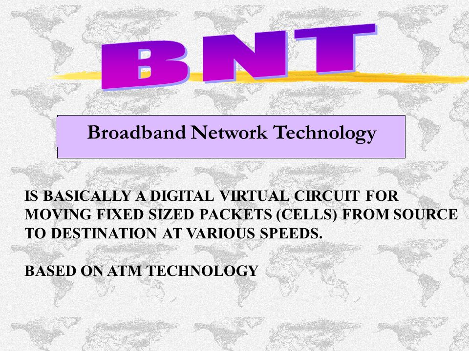 Broadband Network Technology IS BASICALLY A DIGITAL VIRTUAL CIRCUIT FOR MOVING FIXED SIZED PACKETS (CELLS) FROM SOURCE TO DESTINATION AT VARIOUS SPEEDS.