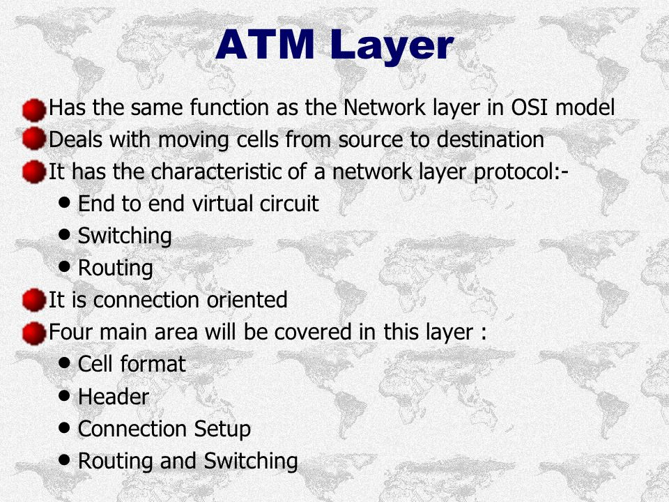 ATM Layer Has the same function as the Network layer in OSI model Deals with moving cells from source to destination It has the characteristic of a network layer protocol:- End to end virtual circuit Switching Routing It is connection oriented Four main area will be covered in this layer : Cell format Header Connection Setup Routing and Switching