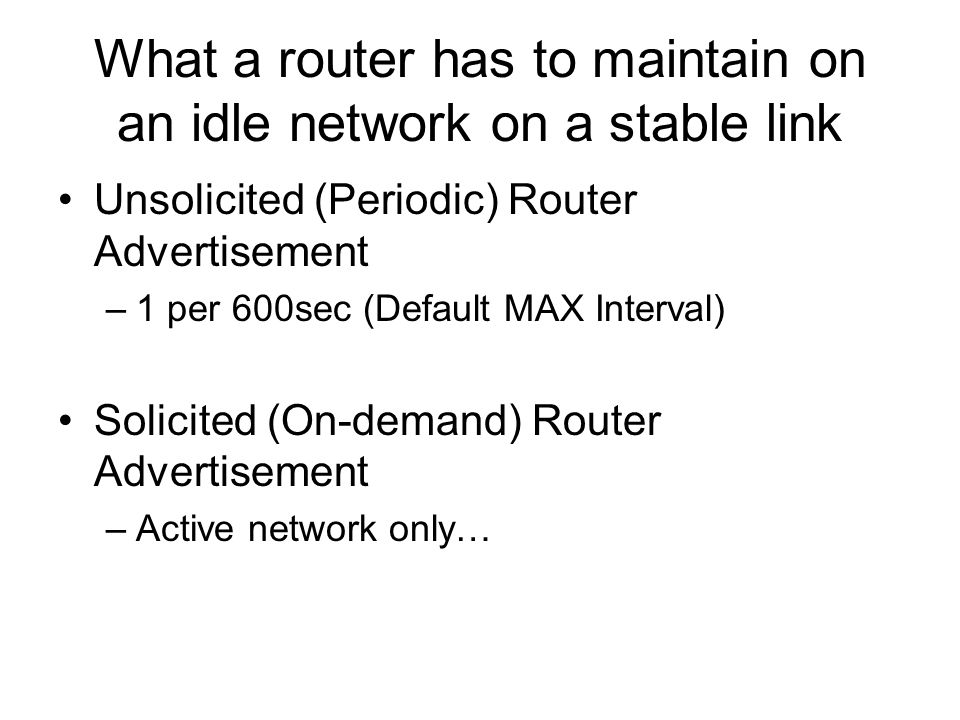What a router has to maintain on an idle network on a stable link Unsolicited (Periodic) Router Advertisement –1 per 600sec (Default MAX Interval) Solicited (On-demand) Router Advertisement –Active network only…