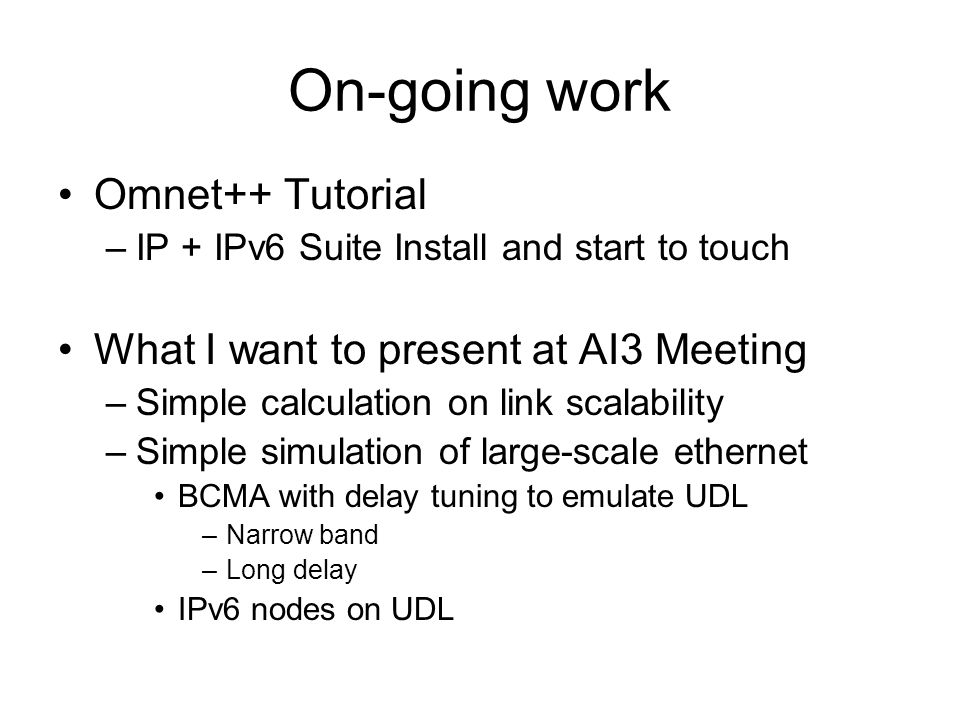 On-going work Omnet++ Tutorial –IP + IPv6 Suite Install and start to touch What I want to present at AI3 Meeting –Simple calculation on link scalability –Simple simulation of large-scale ethernet BCMA with delay tuning to emulate UDL –Narrow band –Long delay IPv6 nodes on UDL