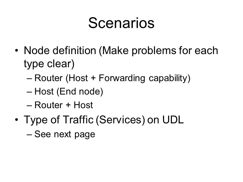 Scenarios Node definition (Make problems for each type clear) –Router (Host + Forwarding capability) –Host (End node) –Router + Host Type of Traffic (Services) on UDL –See next page