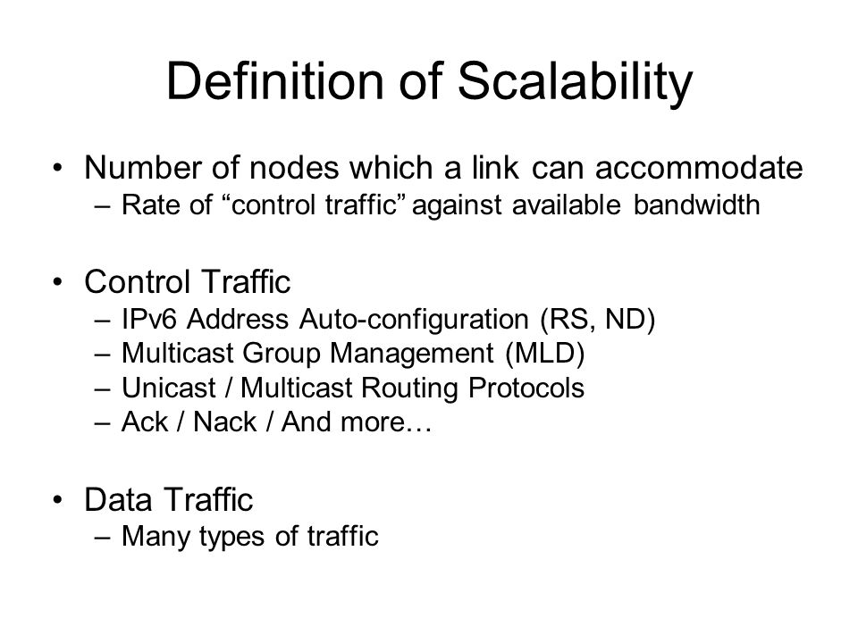 Definition of Scalability Number of nodes which a link can accommodate –Rate of control traffic against available bandwidth Control Traffic –IPv6 Address Auto-configuration (RS, ND) –Multicast Group Management (MLD) –Unicast / Multicast Routing Protocols –Ack / Nack / And more… Data Traffic –Many types of traffic