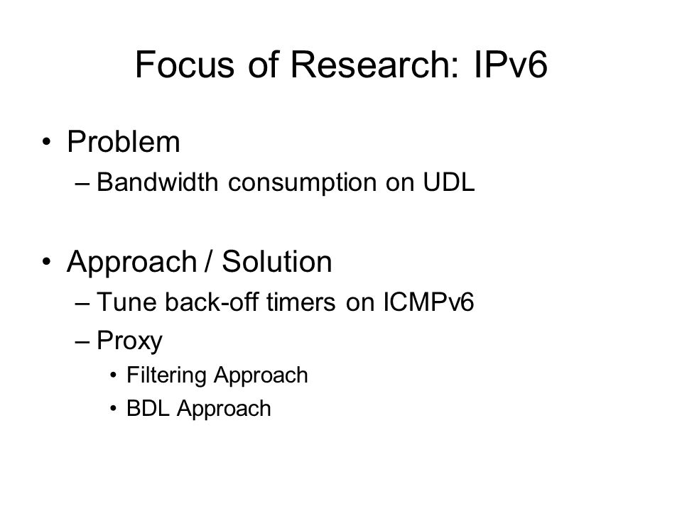 Focus of Research: IPv6 Problem –Bandwidth consumption on UDL Approach / Solution –Tune back-off timers on ICMPv6 –Proxy Filtering Approach BDL Approach