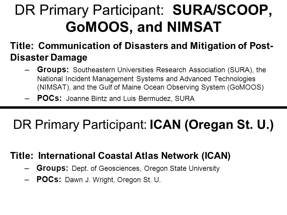 DR Primary Participant: SURA/SCOOP, GoMOOS, and NIMSAT Title: Communication of Disasters and Mitigation of Post- Disaster Damage –Groups: Southeastern Universities Research Association (SURA), the National Incident Management Systems and Advanced Technologies (NIMSAT), and the Gulf of Maine Ocean Observing System (GoMOOS) –POCs: Joanne Bintz and Luis Bermudez, SURA DR Primary Participant: ICAN (Oregan St.