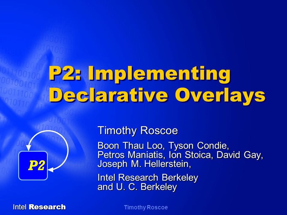 Intel Research Timothy Roscoe P2: Implementing Declarative Overlays Timothy Roscoe Boon Thau Loo, Tyson Condie, Petros Maniatis, Ion Stoica, David Gay, Joseph M.