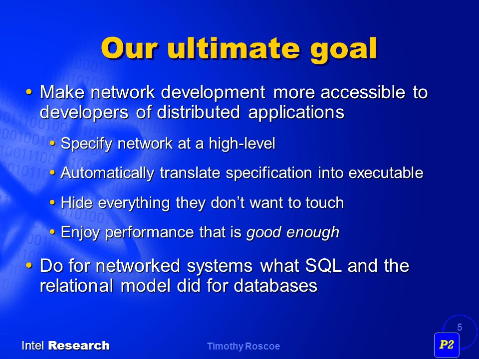 Timothy Roscoe Intel Research 5 Our ultimate goal Make network development more accessible to developers of distributed applications Make network development more accessible to developers of distributed applications Specify network at a high-level Specify network at a high-level Automatically translate specification into executable Automatically translate specification into executable Hide everything they dont want to touch Hide everything they dont want to touch Enjoy performance that is good enough Enjoy performance that is good enough Do for networked systems what SQL and the relational model did for databases Do for networked systems what SQL and the relational model did for databases