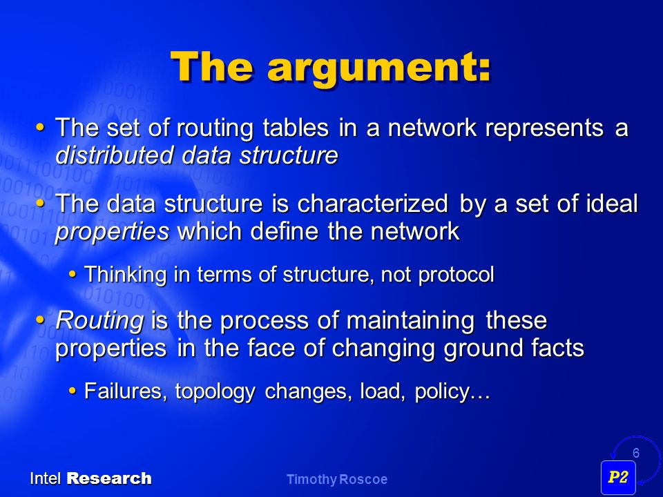 Timothy Roscoe Intel Research 6 The argument: The set of routing tables in a network represents a distributed data structure The set of routing tables in a network represents a distributed data structure The data structure is characterized by a set of ideal properties which define the network The data structure is characterized by a set of ideal properties which define the network Thinking in terms of structure, not protocol Thinking in terms of structure, not protocol Routing is the process of maintaining these properties in the face of changing ground facts Routing is the process of maintaining these properties in the face of changing ground facts Failures, topology changes, load, policy… Failures, topology changes, load, policy…