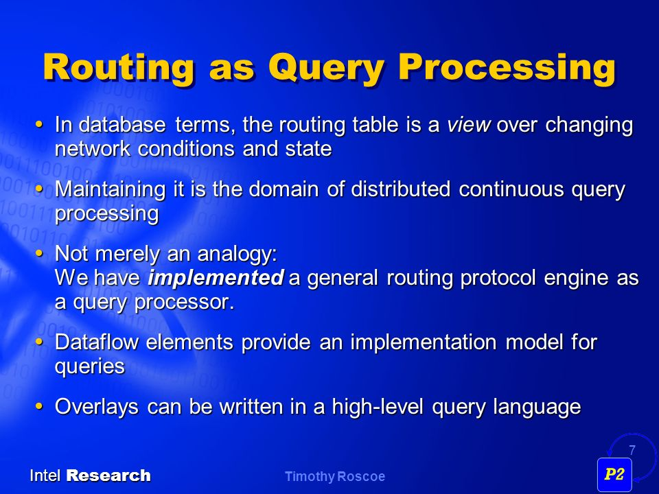 Timothy Roscoe Intel Research 7 Routing as Query Processing In database terms, the routing table is a view over changing network conditions and state In database terms, the routing table is a view over changing network conditions and state Maintaining it is the domain of distributed continuous query processing Maintaining it is the domain of distributed continuous query processing Not merely an analogy: We have implemented a general routing protocol engine as a query processor.