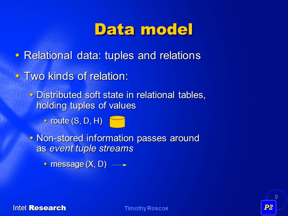 Timothy Roscoe Intel Research 9 Data model Relational data: tuples and relations Relational data: tuples and relations Two kinds of relation: Two kinds of relation: Distributed soft state in relational tables, holding tuples of values Distributed soft state in relational tables, holding tuples of values route (S, D, H) route (S, D, H) Non-stored information passes around as event tuple streams Non-stored information passes around as event tuple streams message (X, D) message (X, D)