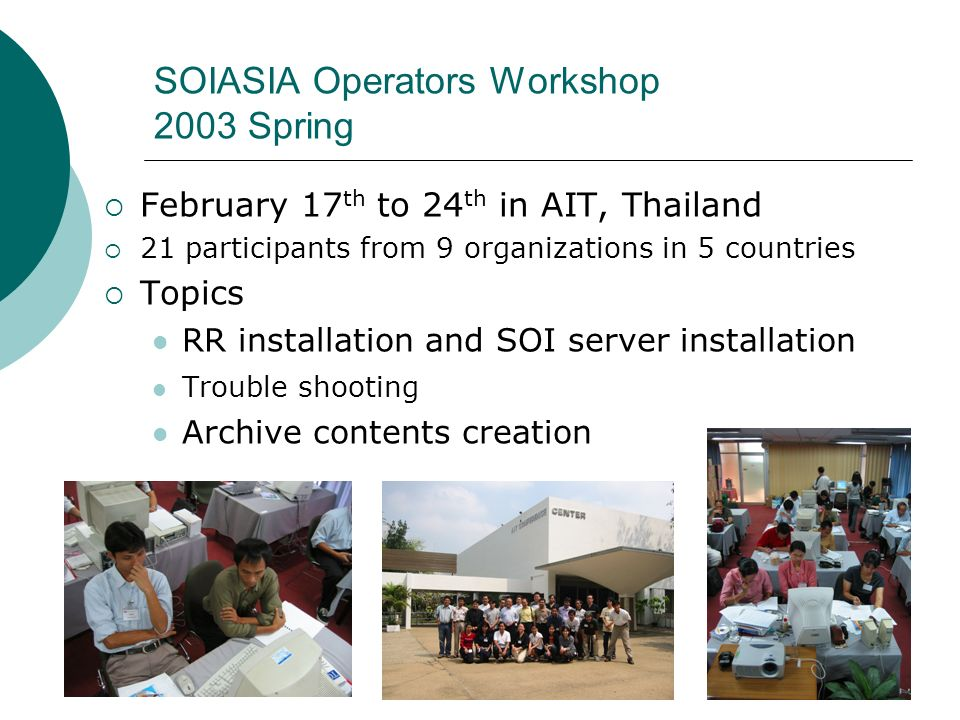 SOIASIA Operators Workshop 2003 Spring February 17 th to 24 th in AIT, Thailand 21 participants from 9 organizations in 5 countries Topics RR installation and SOI server installation Trouble shooting Archive contents creation