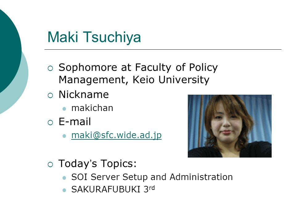 Maki Tsuchiya Sophomore at Faculty of Policy Management, Keio University Nickname makichan E-mail maki@sfc.wide.ad.jp Today s Topics: SOI Server Setup and Administration SAKURAFUBUKI 3 rd