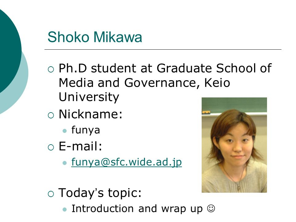Shoko Mikawa Ph.D student at Graduate School of Media and Governance, Keio University Nickname: funya E-mail: funya@sfc.wide.ad.jp Today s topic: Introduction and wrap up