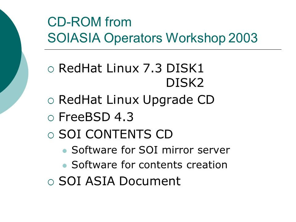 CD-ROM from SOIASIA Operators Workshop 2003 RedHat Linux 7.3 DISK1 DISK2 RedHat Linux Upgrade CD FreeBSD 4.3 SOI CONTENTS CD Software for SOI mirror server Software for contents creation SOI ASIA Document