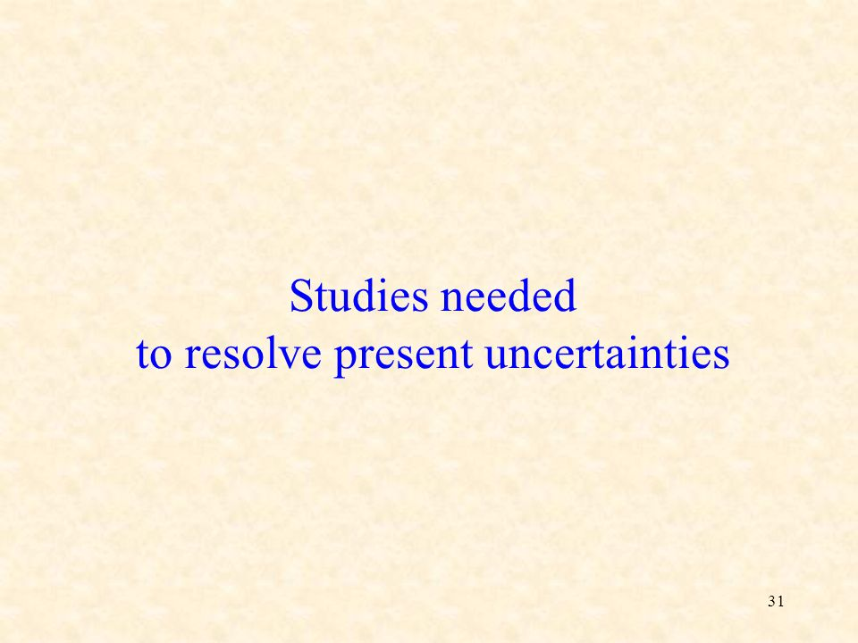 31 Studies needed to resolve present uncertainties