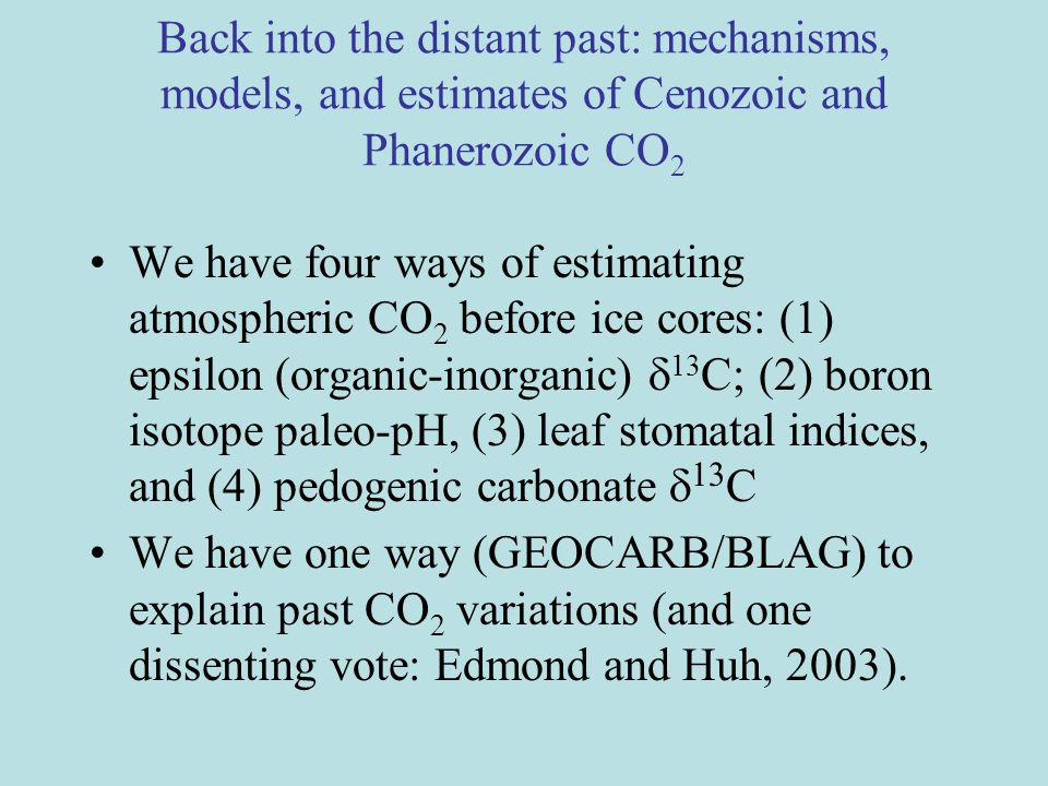 We have four ways of estimating atmospheric CO 2 before ice cores: (1) epsilon (organic-inorganic) 13 C; (2) boron isotope paleo-pH, (3) leaf stomatal indices, and (4) pedogenic carbonate 13 C We have one way (GEOCARB/BLAG) to explain past CO 2 variations (and one dissenting vote: Edmond and Huh, 2003).