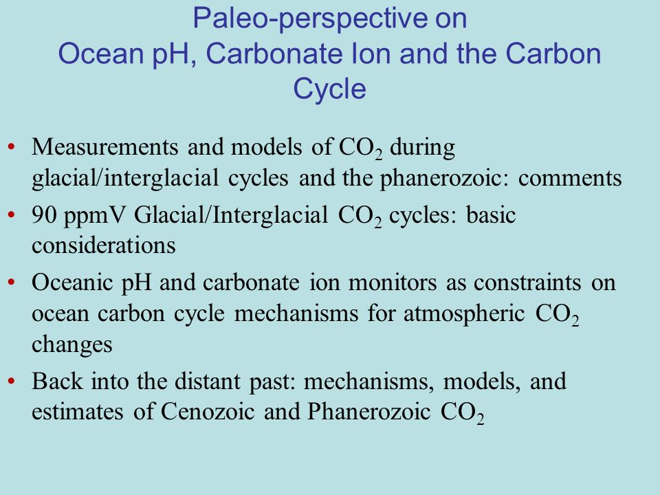 Paleo-perspective on Ocean pH, Carbonate Ion and the Carbon Cycle Measurements and models of CO 2 during glacial/interglacial cycles and the phanerozoic: comments 90 ppmV Glacial/Interglacial CO 2 cycles: basic considerations Oceanic pH and carbonate ion monitors as constraints on ocean carbon cycle mechanisms for atmospheric CO 2 changes Back into the distant past: mechanisms, models, and estimates of Cenozoic and Phanerozoic CO 2