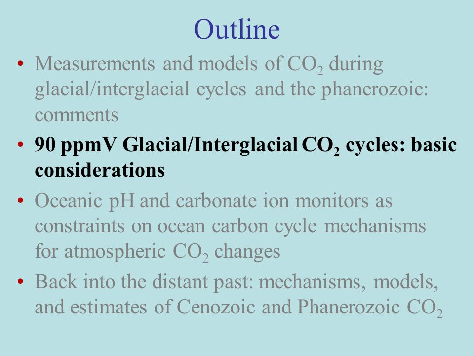 Outline Measurements and models of CO 2 during glacial/interglacial cycles and the phanerozoic: comments 90 ppmV Glacial/Interglacial CO 2 cycles: basic considerations Oceanic pH and carbonate ion monitors as constraints on ocean carbon cycle mechanisms for atmospheric CO 2 changes Back into the distant past: mechanisms, models, and estimates of Cenozoic and Phanerozoic CO 2