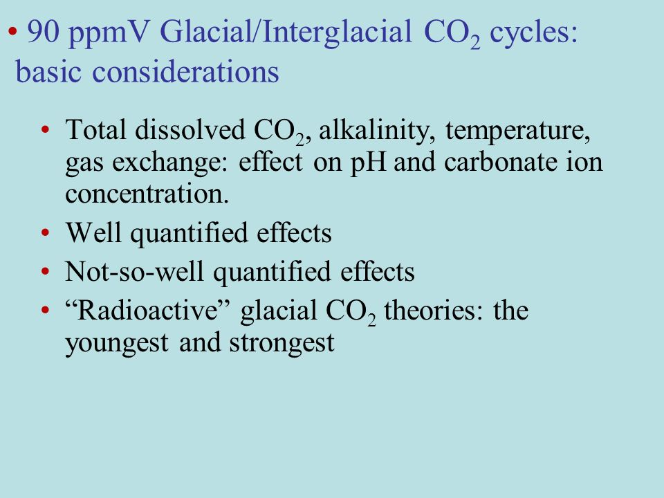 90 ppmV Glacial/Interglacial CO 2 cycles: basic considerations Total dissolved CO 2, alkalinity, temperature, gas exchange: effect on pH and carbonate ion concentration.