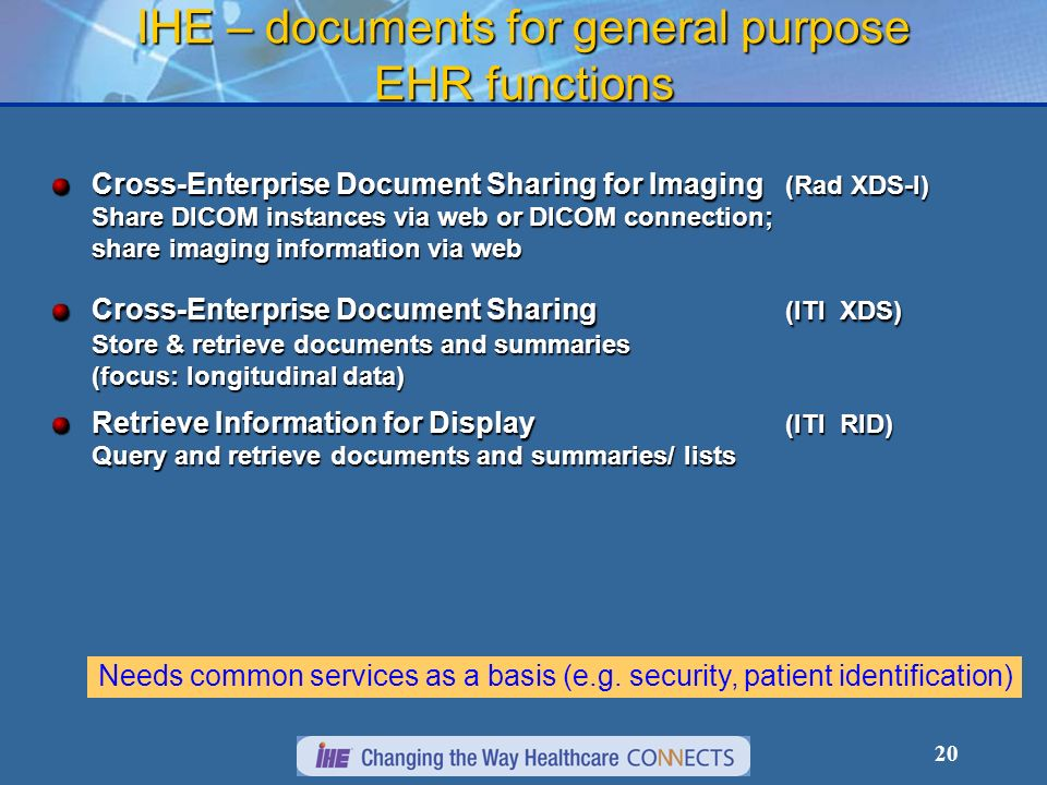 20 IHE – documents for general purpose EHR functions Cross-Enterprise Document Sharing for Imaging (Rad XDS-I) Share DICOM instances via web or DICOM connection; share imaging information via web Cross-Enterprise Document Sharing (ITI XDS) Store & retrieve documents and summaries (focus: longitudinal data) Retrieve Information for Display (ITI RID) Query and retrieve documents and summaries/ lists Needs common services as a basis (e.g.