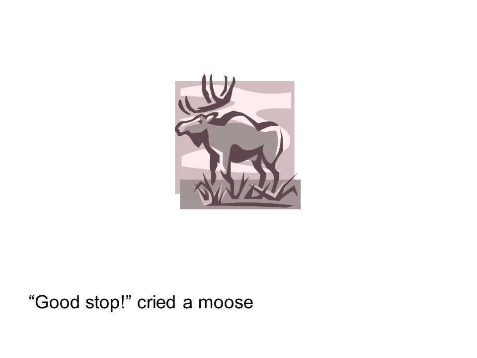 Good stop! cried a moose