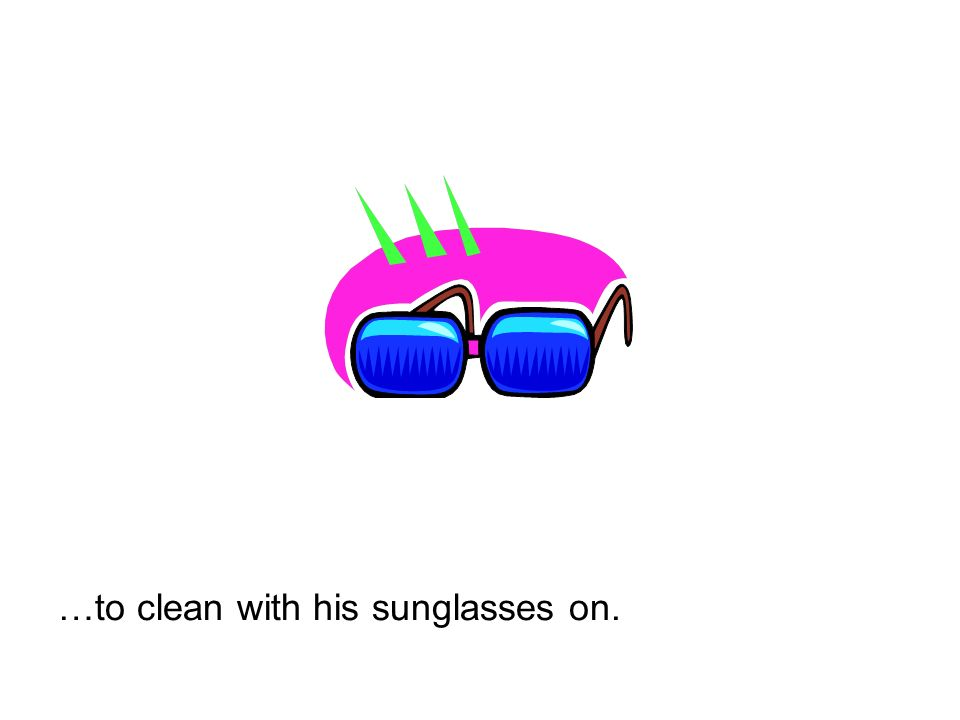 …to clean with his sunglasses on.