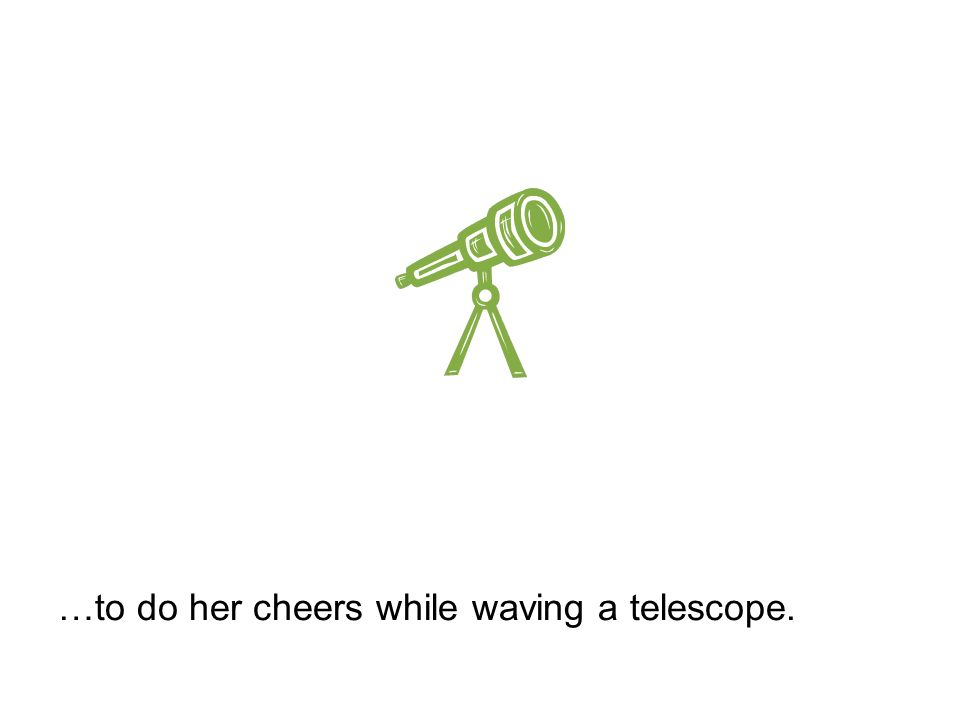 …to do her cheers while waving a telescope.