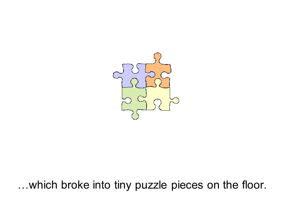 …which broke into tiny puzzle pieces on the floor.